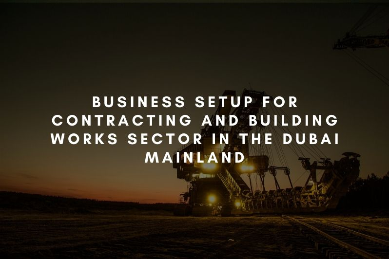 Business setup for Contracting and Building Works Sector in the Dubai mainland